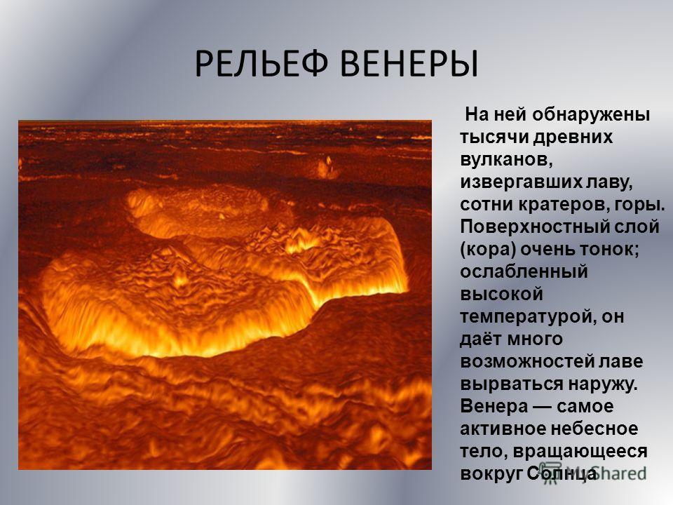 РЕЛЬЕФ ВЕНЕРЫ На ней обнаружены тысячи древних вулканов, извергавших лаву, сотни кратеров, горы. Поверхностный слой (кора) очень тонок; ослабленный высокой температурой, он даёт много возможностей лаве вырваться наружу. Венера самое активное небесное