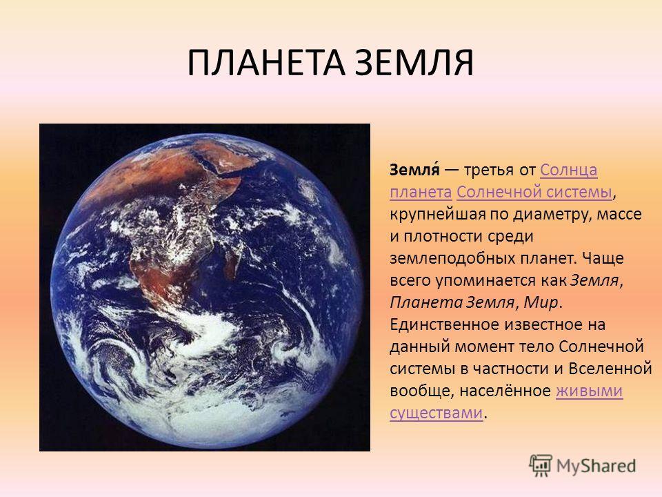 ПЛАНЕТА ЗЕМЛЯ Земля́ третья от Солнца планета Солнечной системы, крупнейшая по диаметру, массе и плотности среди землеподобных планет. Чаще всего упоминается как Земля, Планета Земля, Мир. Единственное известное на данный момент тело Солнечной систем