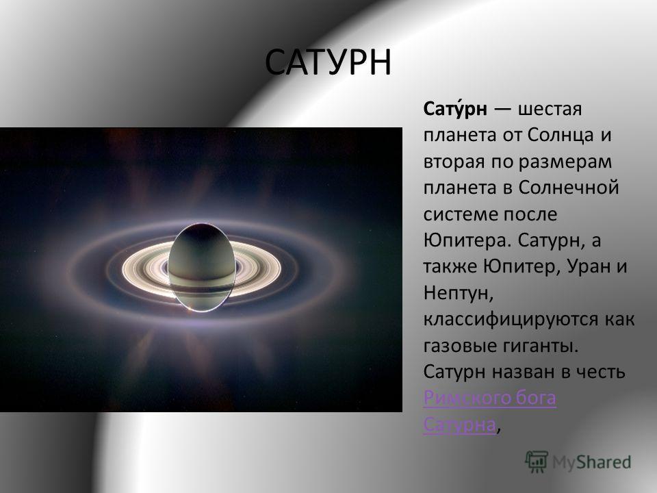 САТУРН Сату́рн шестая планета от Солнца и вторая по размерам планета в Солнечной системе после Юпитера. Сатурн, а также Юпитер, Уран и Нептун, классифицируются как газовые гиганты. Сатурн назван в честь Римского бога Сатурна, Римского бога Сатурна