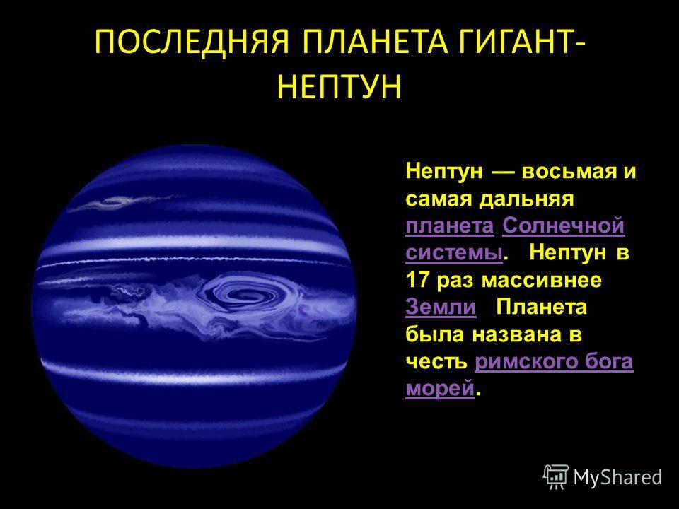 ПОСЛЕДНЯЯ ПЛАНЕТА ГИГАНТ- НЕПТУН Нептун восьмая и самая дальняя планета Солнечной системы. Нептун в 17 раз массивнее Земли Планета была названа в честь римского бога морей. планетаСолнечной системы Землиримского бога морей