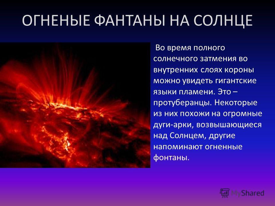 ОГНЕНЫЕ ФАНТАНЫ НА СОЛНЦЕ Во время полного солнечного затмения во внутренних слоях короны можно увидеть гигантские языки пламени. Это – протуберанцы. Некоторые из них похожи на огромные дуги-арки, возвышающиеся над Солнцем, другие напоминают огненные
