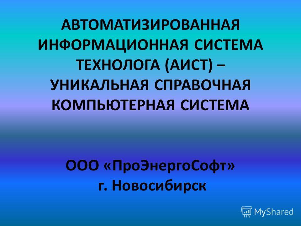 АВТОМАТИЗИРОВАННАЯ ИНФОРМАЦИОННАЯ СИСТЕМА ТЕХНОЛОГА (АИСТ) – УНИКАЛЬНАЯ СПРАВОЧНАЯ КОМПЬЮТЕРНАЯ СИСТЕМА ООО «ПроЭнергоСофт» г. Новосибирск