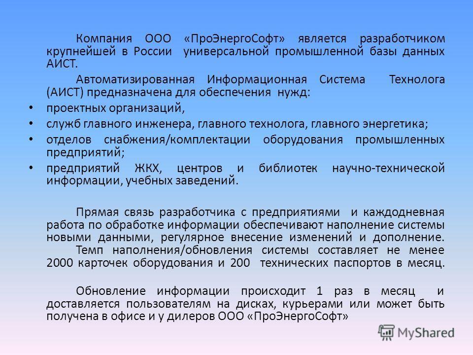Компания ООО «ПроЭнергоСофт» является разработчиком крупнейшей в России универсальной промышленной базы данных АИСТ. Автоматизированная Информационная Система Технолога (АИСТ) предназначена для обеспечения нужд: проектных организаций, служб главного