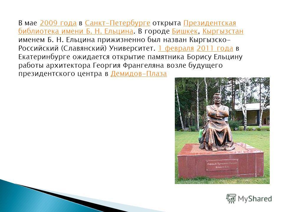 В мае 2009 года в Санкт-Петербурге открыта Президентская библиотека имени Б. Н. Ельцина. В городе Бишкек, Кыргызстан именем Б. Н. Ельцина прижизненно был назван Кыргызско- Российский (Славянский) Университет. 1 февраля 2011 года в Екатеринбурге ожида