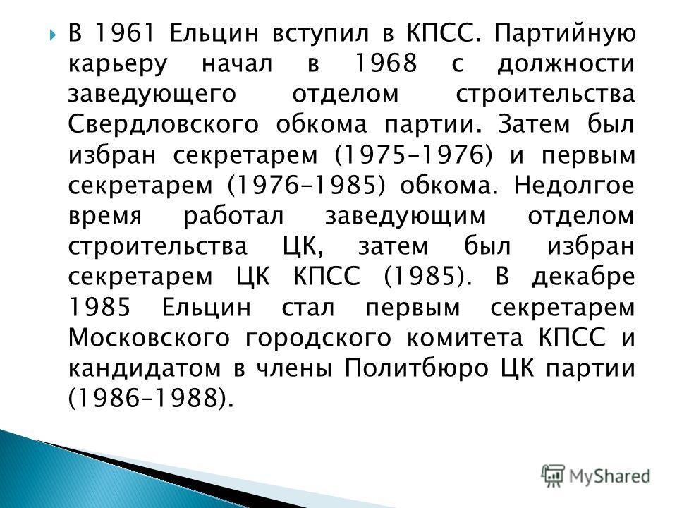 В 1961 Ельцин вступил в КПСС. Партийную карьеру начал в 1968 с должности заведующего отделом строительства Свердловского обкома партии. Затем был избран секретарем (1975–1976) и первым секретарем (1976–1985) обкома. Недолгое время работал заведующим