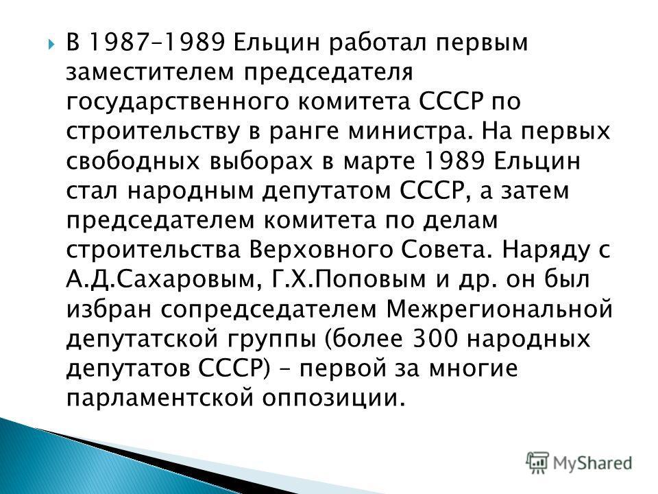 В 1987–1989 Ельцин работал первым заместителем председателя государственного комитета СССР по строительству в ранге министра. На первых свободных выборах в марте 1989 Ельцин стал народным депутатом СССР, а затем председателем комитета по делам строит