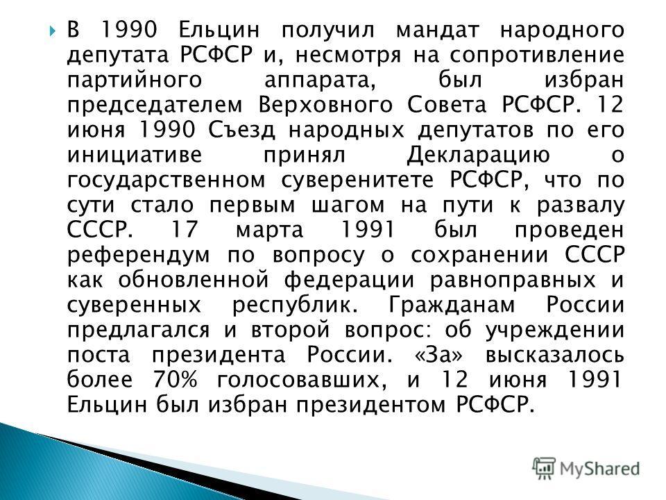 В 1990 Ельцин получил мандат народного депутата РСФСР и, несмотря на сопротивление партийного аппарата, был избран председателем Верховного Совета РСФСР. 12 июня 1990 Съезд народных депутатов по его инициативе принял Декларацию о государственном суве