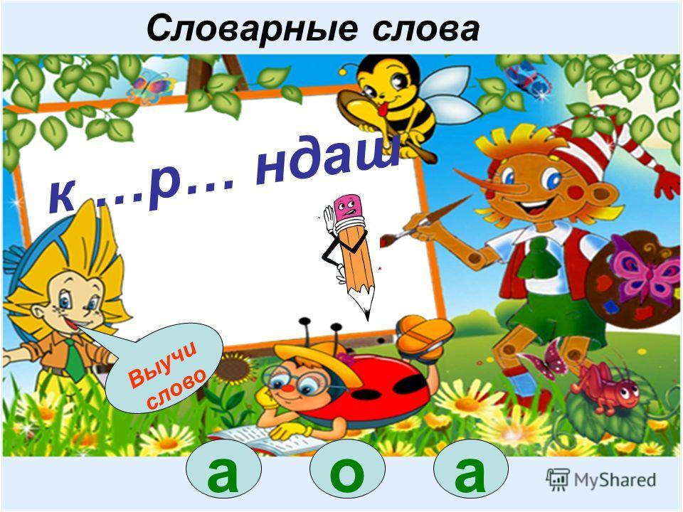 о к …р… ндаш а Выучи слово Словарные слова а
