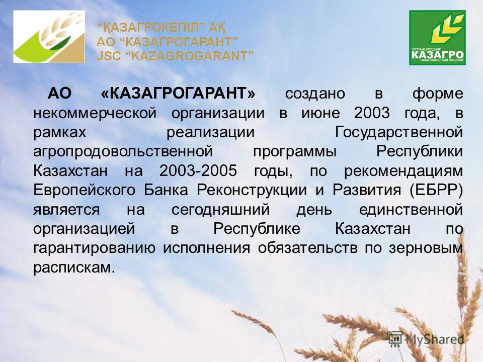АО «КАЗАГРОГАРАНТ» создано в форме некоммерческой организации в июне 2003 года, в рамках реализации Государственной агропродовольственной программы Республики Казахстан на 2003-2005 годы, по рекомендациям Европейского Банка Реконструкции и Развития (