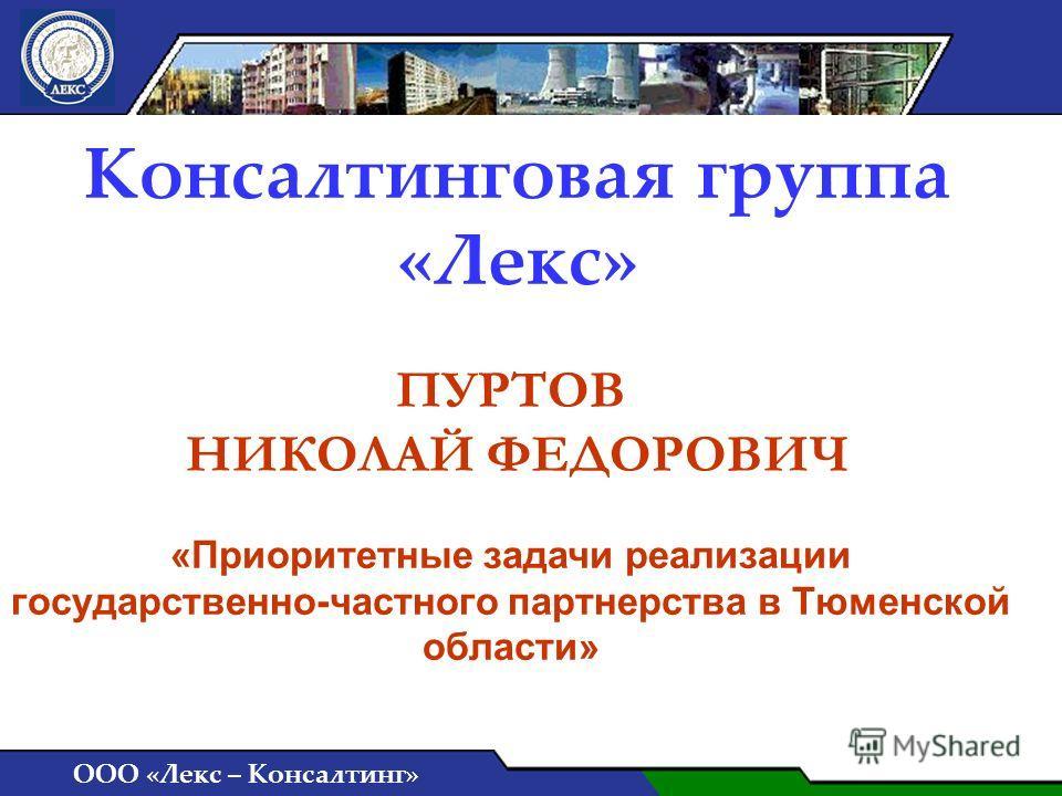 Консалтинговая группа «Лекс» ООО «Лекс – Консалтинг» ПУРТОВ НИКОЛАЙ ФЕДОРОВИЧ «Приоритетные задачи реализации государственно-частного партнерства в Тюменской области»
