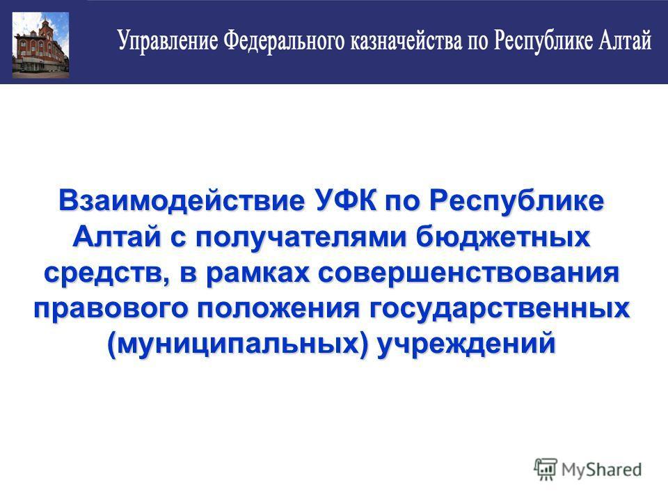 Взаимодействие УФК по Республике Алтай с получателями бюджетных средств, в рамках совершенствования правового положения государственных (муниципальных) учреждений