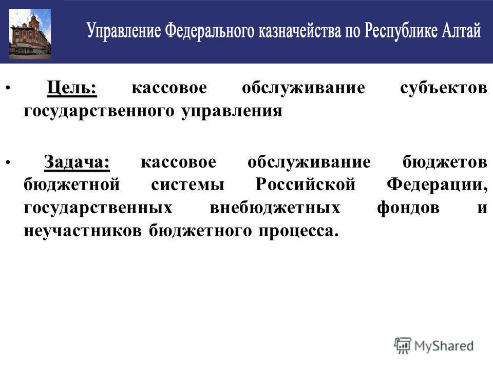Цель: Цель: кассовое обслуживание субъектов государственного управления Задача: Задача: кассовое обслуживание бюджетов бюджетной системы Российской Федерации, государственных внебюджетных фондов и неучастников бюджетного процесса.