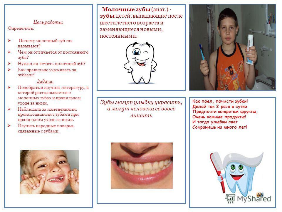 Цель работы: Определить: Почему молочный зуб так называют? Чем он отличается от постоянного зуба? Нужно ли лечить молочный зуб? Как правильно ухаживать за зубами? Задачи: Подобрать и изучить литературу, в которой рассказывается о молочных зубах и пра