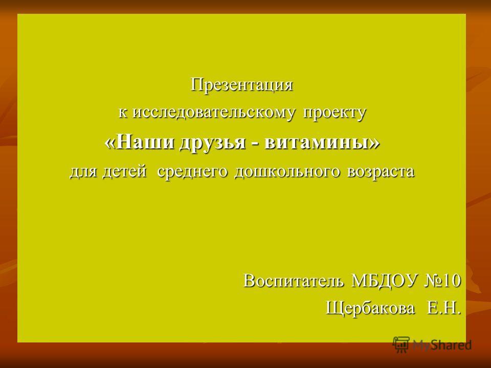 Презентация к исследовательскому проекту «Наши друзья - витамины» для детей среднего дошкольного возраста Воспитатель МБДОУ 10 Щербакова Е.Н.