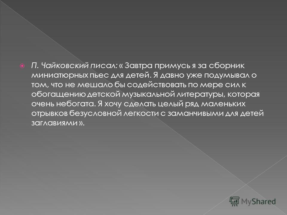 П. Чайковский писал: « Завтра примусь я за сборник миниатюрных пьес для детей. Я давно уже подумывал о том, что не мешало бы содействовать по мере сил к обогащению детской музыкальной литературы, которая очень небогата. Я хочу сделать целый ряд мален