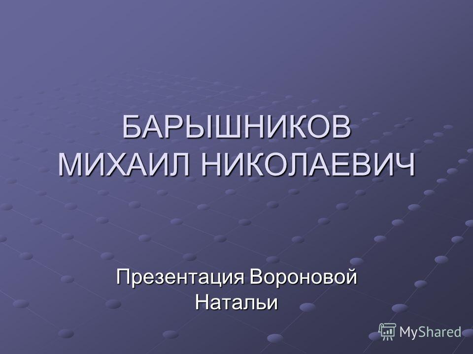БАРЬІШНИКОВ МИХАИЛ НИКОЛАЕВИЧ Презентация Вороновой Натальи