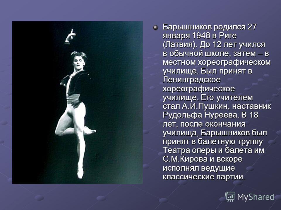 Барышников родился 27 января 1948 в Риге (Латвия). До 12 лет учился в обычной школе, затем – в местном хореографическом училище. Был принят в Ленинградское хореографическое училище. Его учителем стал А.И.Пушкин, наставник Рудольфа Нуреева. В 18 лет,