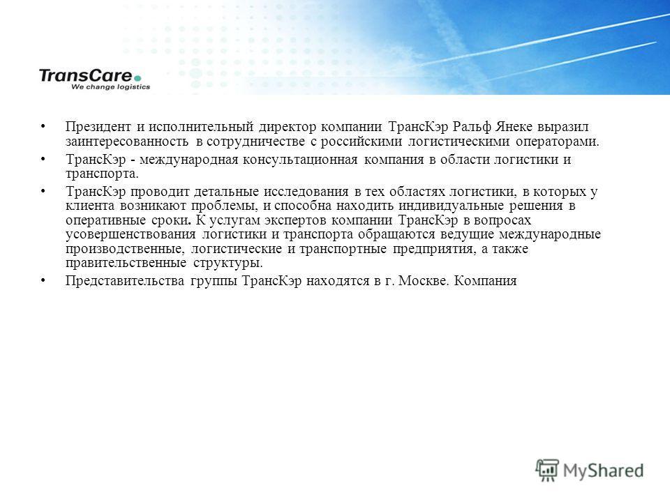 Президент и исполнительный директор компании ТрансКэр Ральф Янеке выразил заинтересованность в сотрудничестве с российскими логистическими операторами. ТрансКэр - международная консультационная компания в области логистики и транспорта. ТрансКэр пров