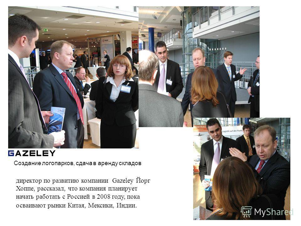 директор по развитию компании Gazeley Йорг Хоппе, рассказал, что компания планирует начать работать с Россией в 2008 году, пока осваивают рынки Китая, Мексики, Индии. Создание логопарков, сдача в аренду складов