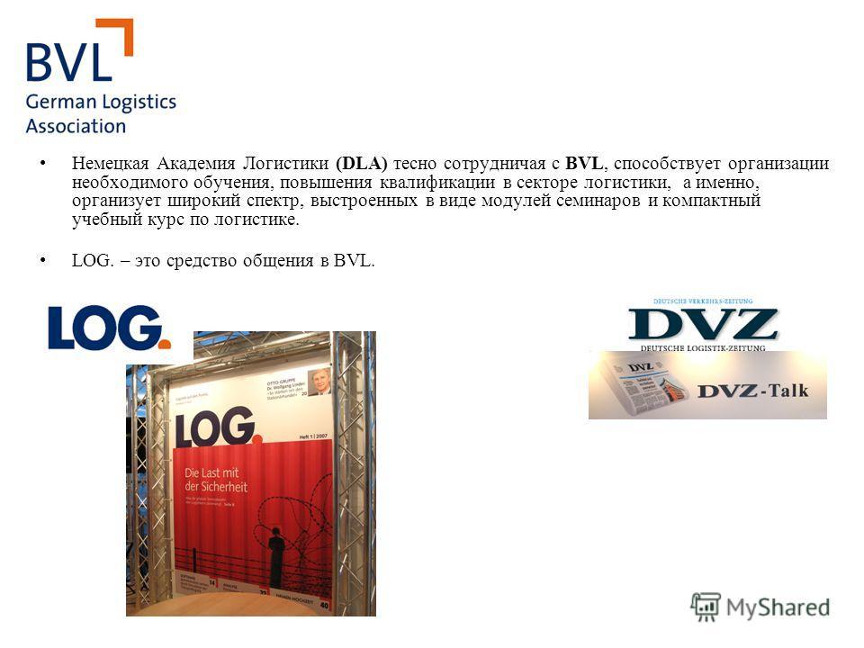 Немецкая Академия Логистики (DLA) тесно сотрудничая с BVL, способствует организации необходимого обучения, повышения квалификации в секторе логистики, а именно, организует широкий спектр, выстроенных в виде модулей семинаров и компактный учебный курс