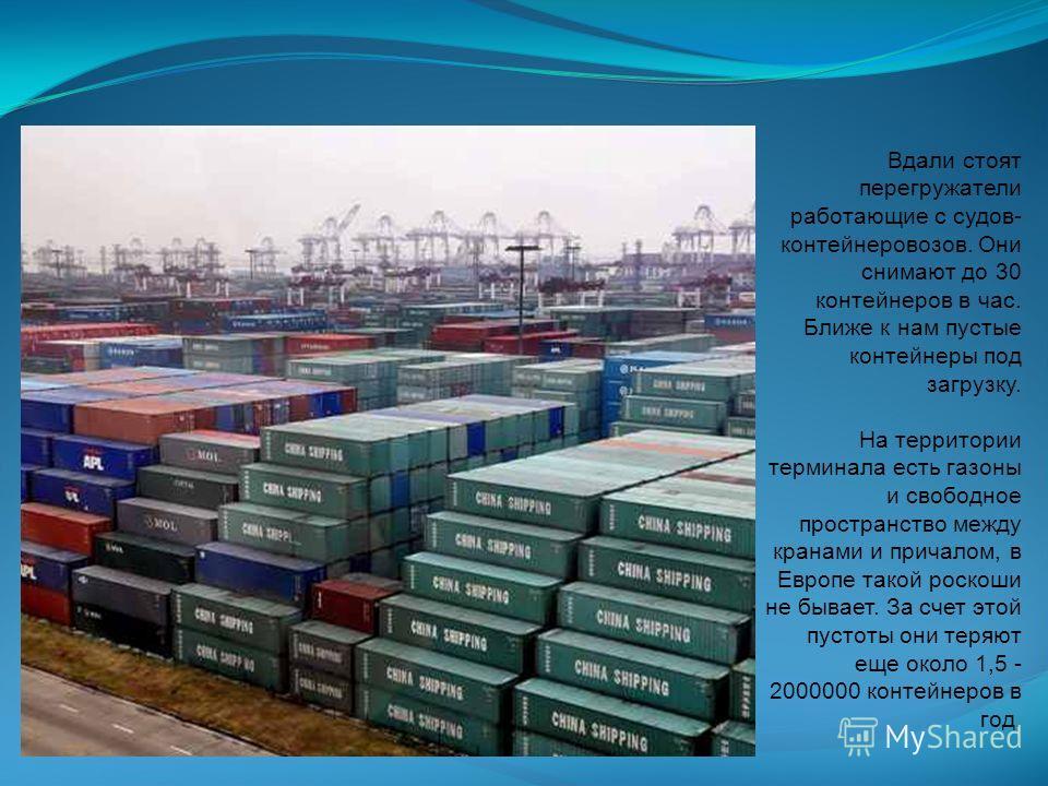 Вдали стоят перегружатели работающие с судов- контейнеровозов. Они снимают до 30 контейнеров в час. Ближе к нам пустые контейнеры под загрузку. На территории терминала есть газоны и свободное пространство между кранами и причалом, в Европе такой роск