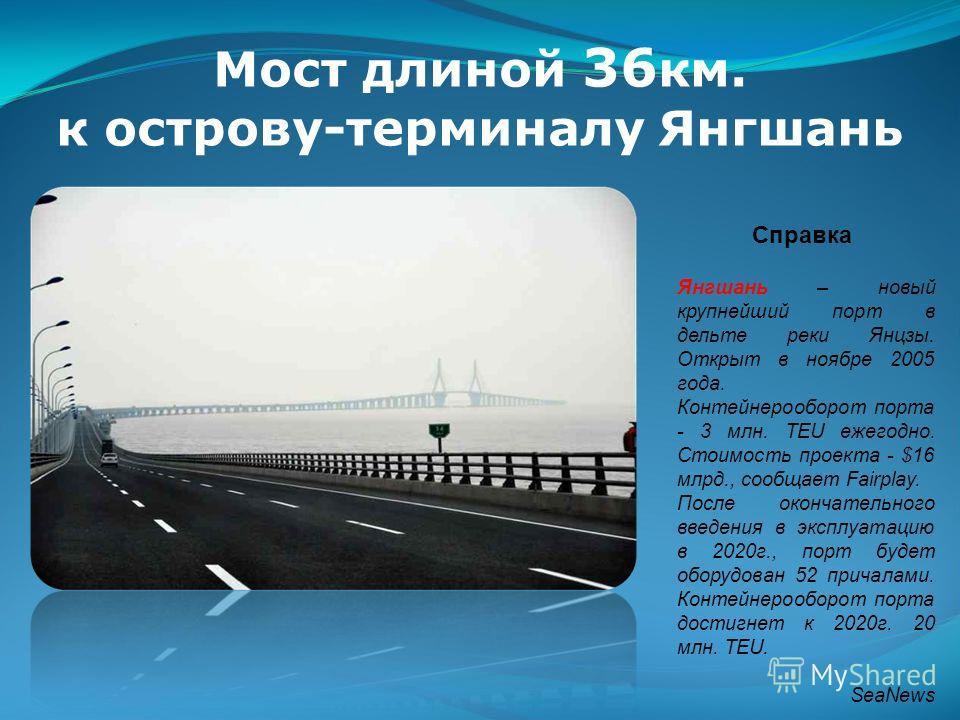 Мост длиной 36 км. к острову-терминалу Янгшань Справка Янгшань – новый крупнейший порт в дельте реки Янцзы. Открыт в ноябре 2005 года. Контейнерооборот порта - 3 млн. TEU ежегодно. Стоимость проекта - $16 млрд., сообщает Fairplay. После окончательног
