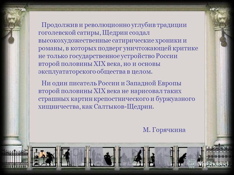 Продолжив и революционно углубив традиции гоголевской сатиры, Щедрин создал высокохудожественные сатирические хроники и романы, в которых подверг уничтожающей критике не только государственное устройство России второй половины XIX века, но и основы э