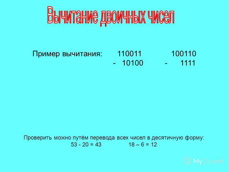 Пример вычитания: 110011 100110 - 10100 - 1111 Проверить можно путём перевода всех чисел в десятичную форму: 53 - 20 = 4318 – 6 = 12