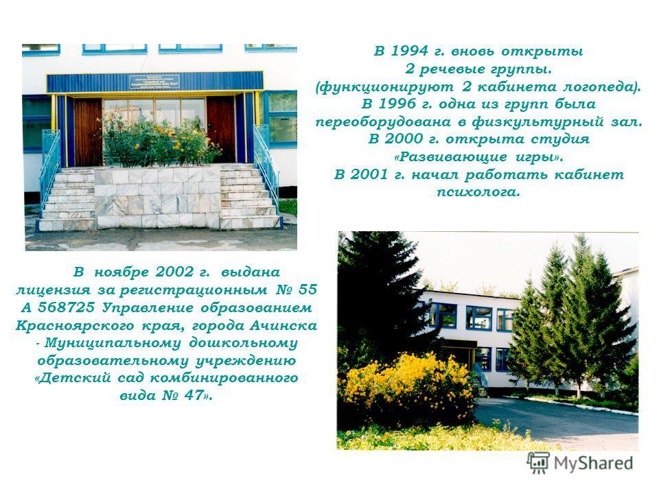 В 1994 г. вновь открыты 2 речевые группы. (функционируют 2 кабинета логопеда). В 1996 г. одна из групп была переоборудована в физкультурный зал. В 2000 г. открыта студия «Развивающие игры». В 2001 г. начал работать кабинет психолога. В ноябре 2002 г.