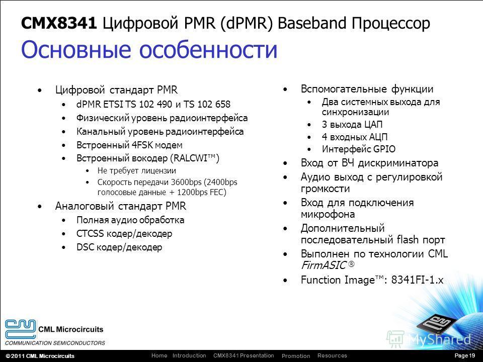 Page 19 CMX8341 Presentation Promotion ResourcesIntroductionHome © 2011 CML Microcircuits CMX8341 Цифровой PMR (dPMR) Baseband Процессор Цифровой стандарт PMR dPMR ETSI TS 102 490 и TS 102 658 Физический уровень радиоинтерфейса Канальный уровень ради