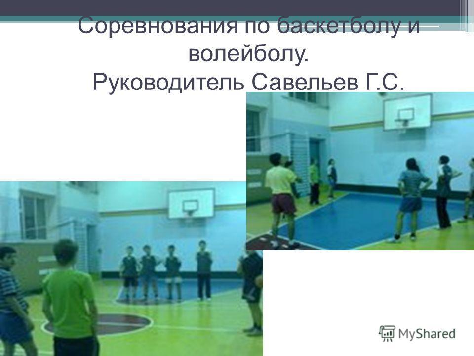 Соревнования по баскетболу и волейболу. Руководитель Савельев Г.С.