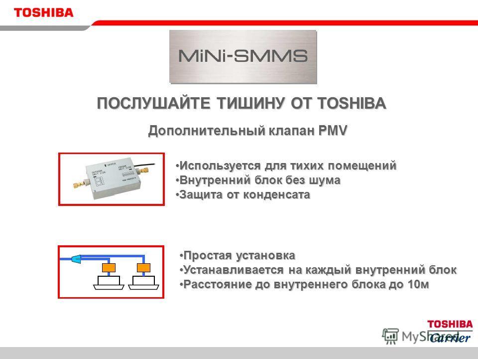 ПОСЛУШАЙТЕ ТИШИНУ ОТ TOSHIBA Дополнительный клапан PMV Используется для тихих помещенийИспользуется для тихих помещений Внутренний блок без шумаВнутренний блок без шума Защита от конденсатаЗащита от конденсата Простая установкаПростая установка Устан