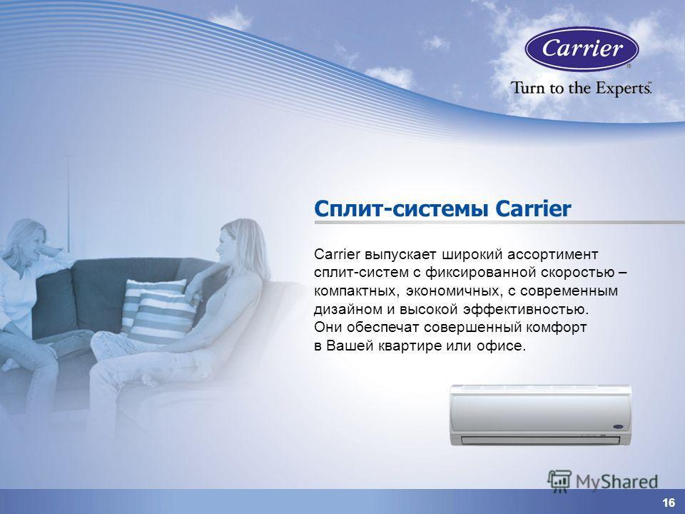 1616 Сплит-системы Carrier Carrier выпускает широкий ассортимент сплит-систем с фиксированной скоростью – компактных, экономичных, с современным дизайном и высокой эффективностью. Они обеспечат совершенный комфорт в Вашей квартире или офисе.