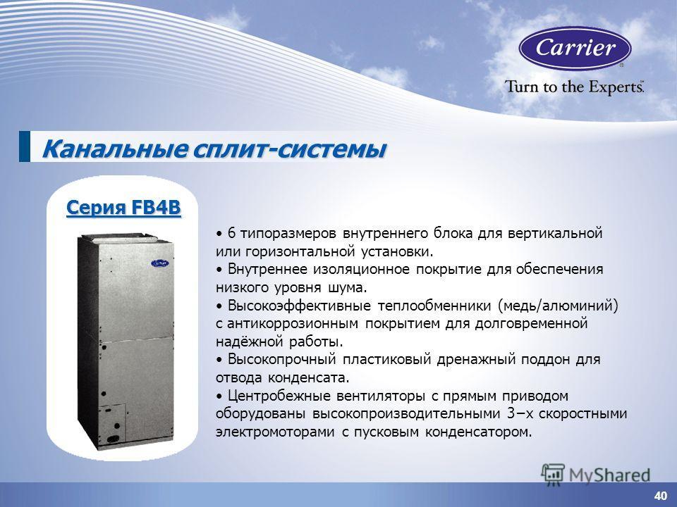 40 Канальные сплит-системы 6 типоразмеров внутреннего блока для вертикальной или горизонтальной установки. Внутреннее изоляционное покрытие для обеспечения низкого уровня шума. Высокоэффективные теплообменники (медь/алюминий) с антикоррозионным покры
