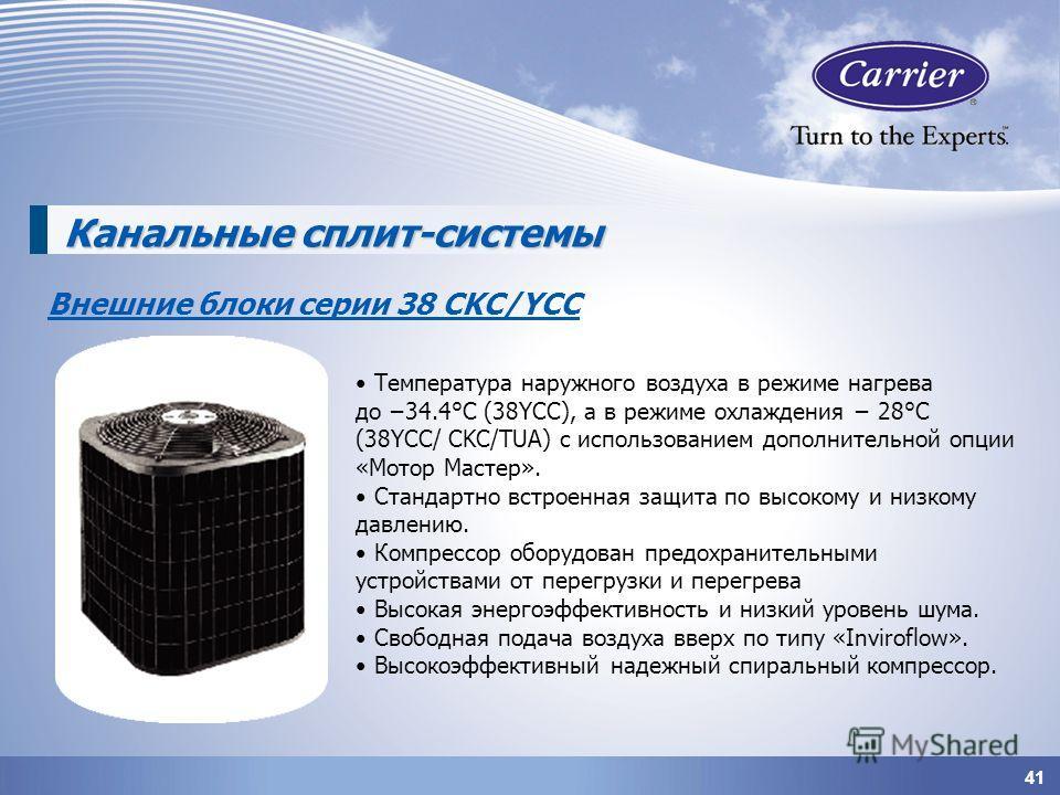 41 Канальные сплит-системы Внешние блоки серии 38 СKC/YCC Температура наружного воздуха в режиме нагрева до 34.4°С (38YCC), а в режиме охлаждения 28°С (38YCC/ CKC/TUA) c использованием дополнительной опции «Мотор Мастер». Стандартно встроенная защита