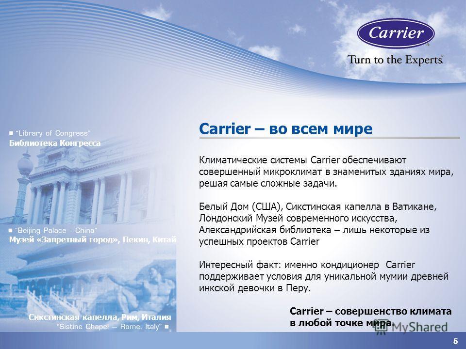 5 Carrier – во всем мире Климатические системы Carrier обеспечивают совершенный микроклимат в знаменитых зданиях мира, решая самые сложные задачи. Белый Дом (США), Сикстинская капелла в Ватикане, Лондонский Музей современного искусства, Александрийск