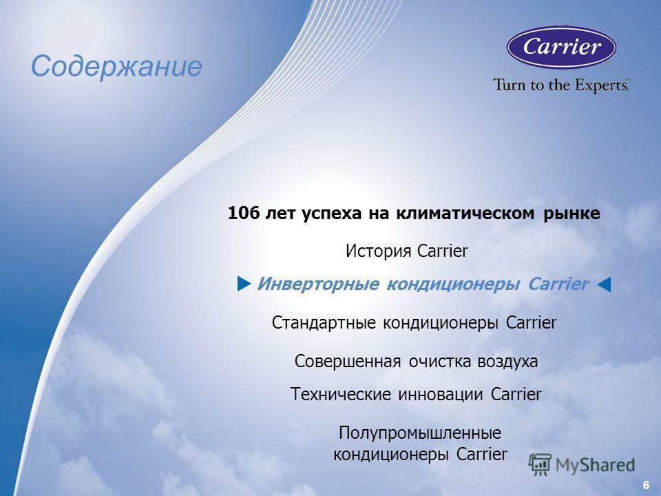 6 История Carrier 106 лет успеха на климатическом рынке Инверторные кондиционеры Carrier Стандартные кондиционеры Carrier Совершенная очистка воздуха Технические инновации Carrier Содержание Полупромышленные кондиционеры Carrier