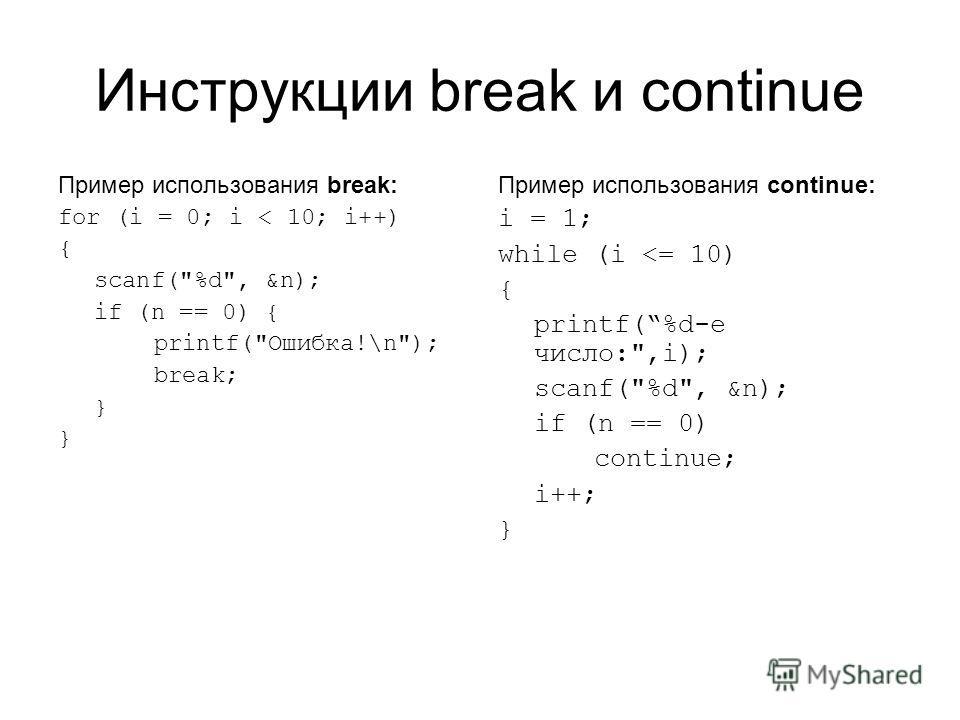 Инструкции break и continue Пример использования break: for (i = 0; i < 10; i++) { scanf(%d, &n); if (n == 0) { printf(Ошибка!\n); break; } Пример использования continue: i = 1; while (i