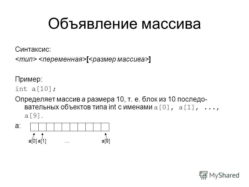 Объявление массива Синтаксис: [ ] Пример: int a[10]; Определяет массив a размера 10, т. е. блок из 10 последо- вательных объектов типа int с именами a[0], a[1],..., a[9]. a: a[0] a[1] … a[9]
