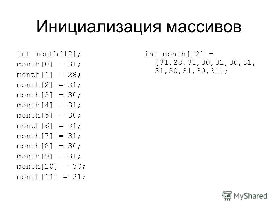 Инициализация массивов int month[12]; month[0] = 31; month[1] = 28; month[2] = 31; month[3] = 30; month[4] = 31; month[5] = 30; month[6] = 31; month[7] = 31; month[8] = 30; month[9] = 31; month[10] = 30; month[11] = 31; int month[12] = {31,28,31,30,3