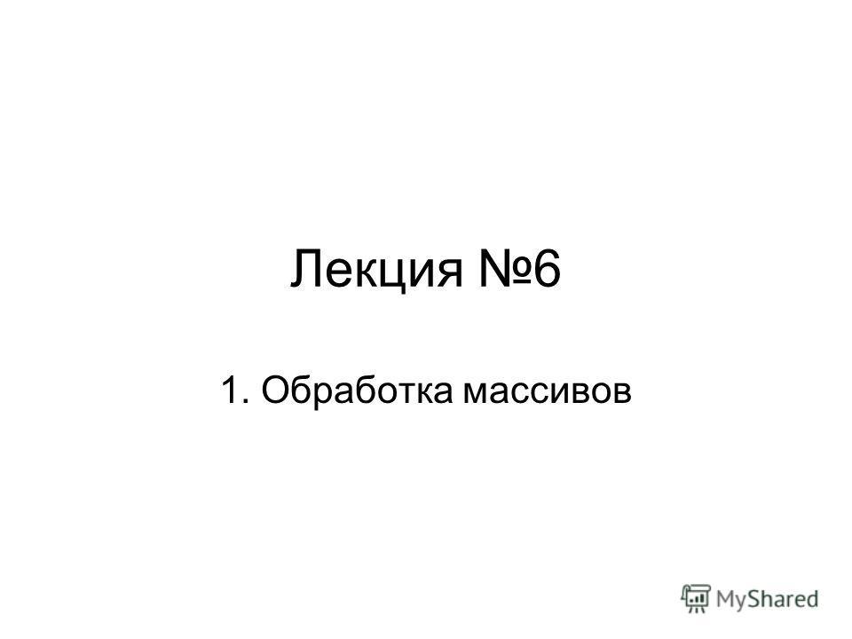 Лекция 6 1. Обработка массивов