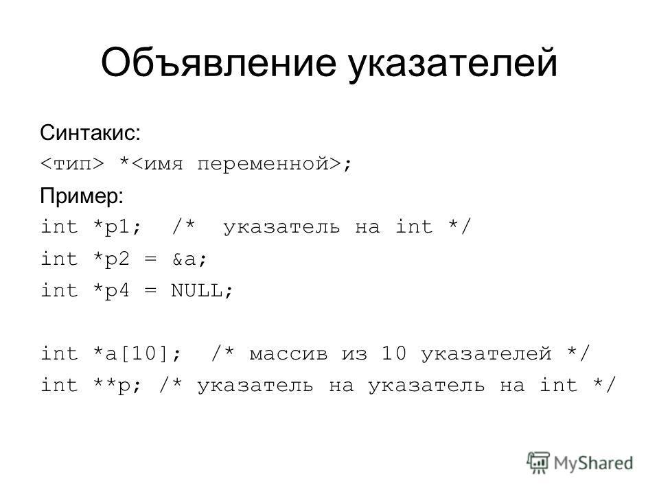 Объявление указателей Синтакис: * ; Пример: int *p1; /* указатель на int */ int *p2 = &a; int *p4 = NULL; int *a[10]; /* массив из 10 указателей */ int **p; /* указатель на указатель на int */