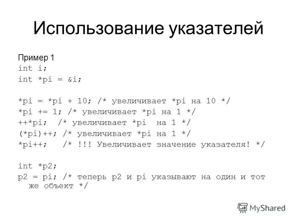 Использование указателей Пример 1 int i; int *pi = &i; *pi = *pi + 10; /* увеличивает *pi на 10 */ *pi += 1; /* увеличивает *pi на 1 */ ++*pi; /* увеличивает *pi на 1 */ (*pi)++; /* увеличивает *pi на 1 */ *pi++; /* !!! Увеличивает значение указателя