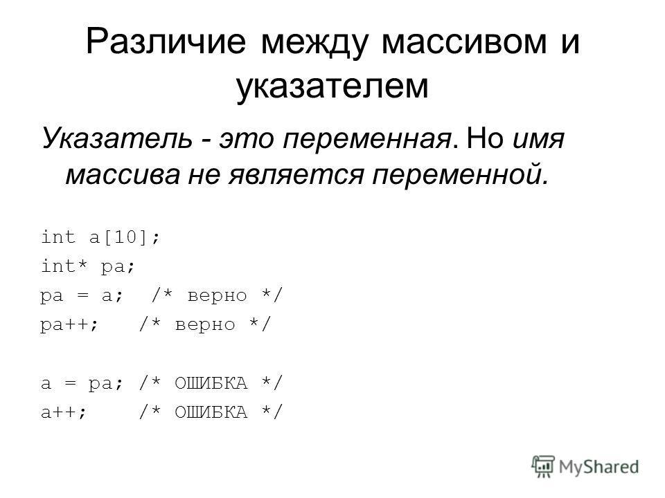 Различие между массивом и указателем Указатель - это переменная. Но имя массива не является переменной. int a[10]; int* pa; pa = a; /* верно */ pa++; /* верно */ a = pa; /* ОШИБКА */ a++; /* ОШИБКА */