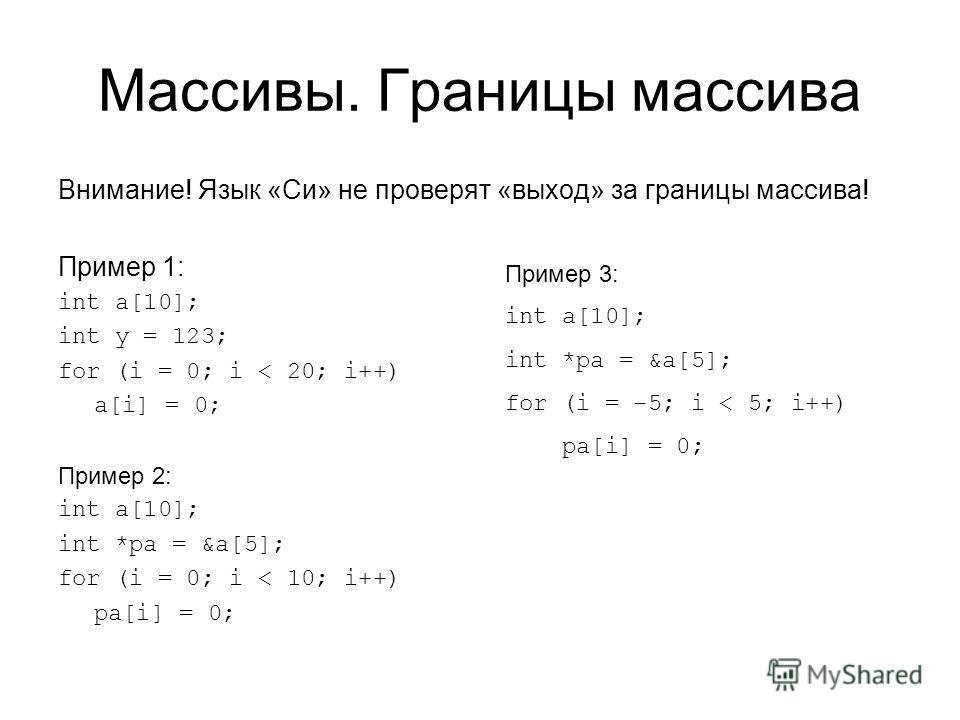 Массивы. Границы массива Внимание! Язык «Си» не проверят «выход» за границы массива! Пример 1: int a[10]; int y = 123; for (i = 0; i < 20; i++) a[i] = 0; Пример 2: int a[10]; int *pa = &a[5]; for (i = 0; i < 10; i++) pa[i] = 0; Пример 3: int a[10]; i
