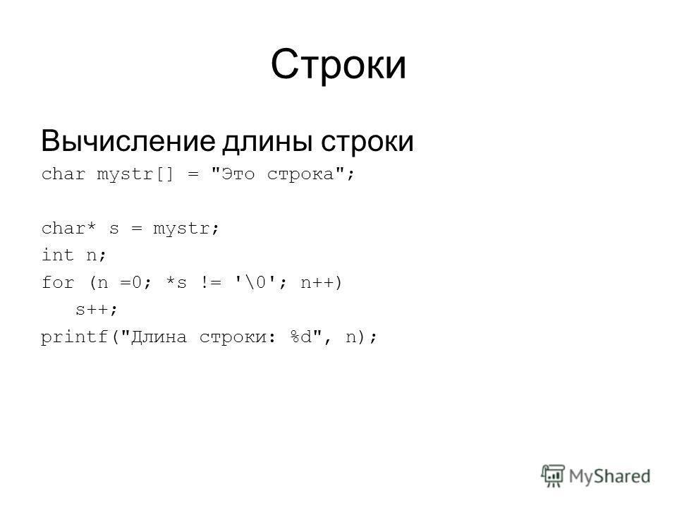 Строки Вычисление длины строки char mystr[] = Это строка; char* s = mystr; int n; for (n =0; *s != '\0'; n++) s++; printf(Длина строки: %d, n);