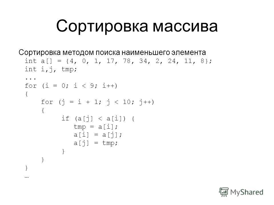 Сортировка массива Сортировка методом поиска наименьшего элемента int a[] = {4, 0, 1, 17, 78, 34, 2, 24, 11, 8}; int i,j, tmp;... for (i = 0; i < 9; i++) { for (j = i + 1; j < 10; j++) { if (a[j] < a[i]) { tmp = a[i]; a[i] = a[j]; a[j] = tmp; } …