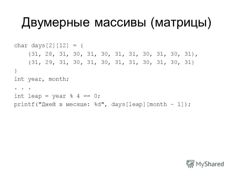 Двумерные массивы (матрицы) char days[2][12] = { {31, 28, 31, 30, 31, 30, 31, 31, 30, 31, 30, 31}, {31, 29, 31, 30, 31, 30, 31, 31, 30, 31, 30, 31} } int year, month;... int leap = year % 4 == 0; printf(Дней в месяце: %d, days[leap][month - 1]);