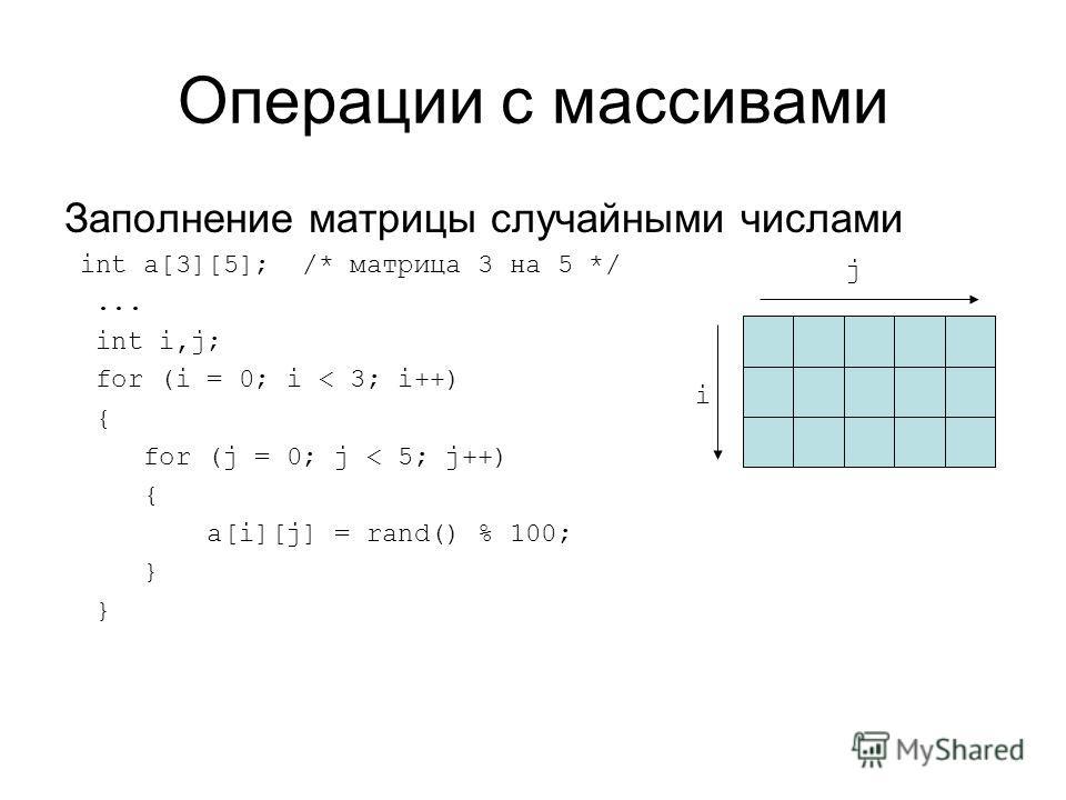 Операции с массивами Заполнение матрицы случайными числами int a[3][5]; /* матрица 3 на 5 */... int i,j; for (i = 0; i < 3; i++) { for (j = 0; j < 5; j++) { a[i][j] = rand() % 100; } i j