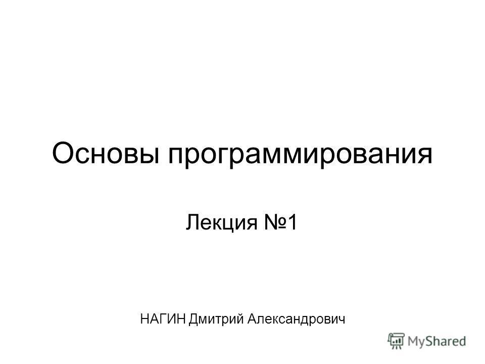 Основы программирования Лекция 1 НАГИН Дмитрий Александрович
